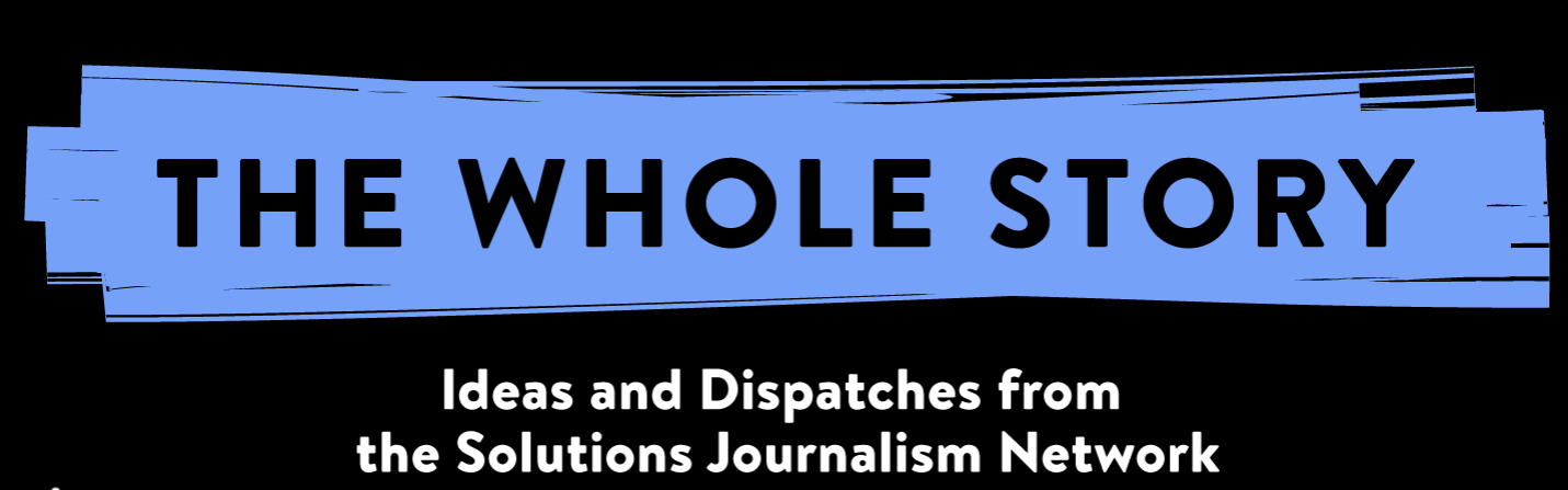 The Whole Story - Solutions Journalism Network